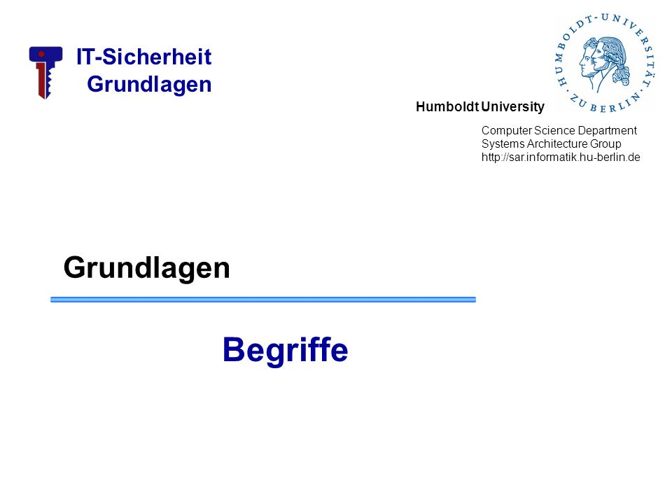 Humboldt University Computer Science Department Systems Architecture Group http://sar.informatik.hu-berlin.de IT-Sicherheit Grundlagen Begriffe