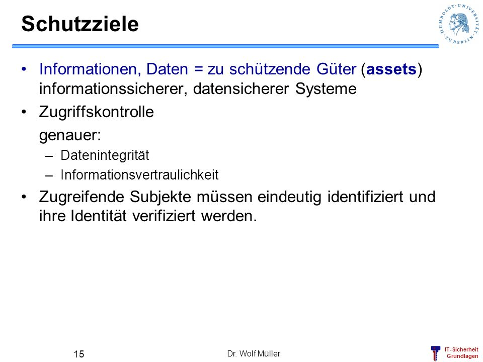 IT-Sicherheit Grundlagen Dr. Wolf Müller 15 Schutzziele Informationen, Daten = zu schützende Güter (assets) informationssicherer, datensicherer System