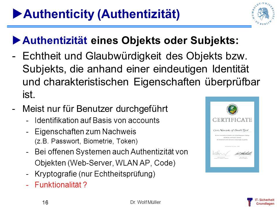 IT-Sicherheit Grundlagen Dr. Wolf Müller 16 Authenticity (Authentizität) Authentizität eines Objekts oder Subjekts: -Echtheit und Glaubwürdigkeit des