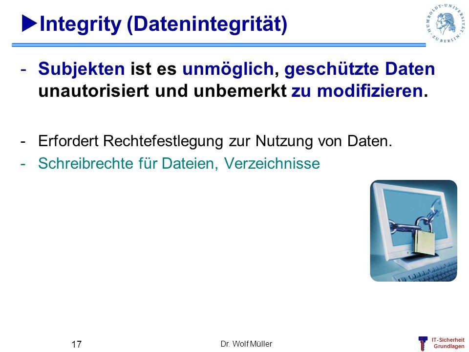 IT-Sicherheit Grundlagen Dr. Wolf Müller 17 Integrity (Datenintegrität) -Subjekten ist es unmöglich, geschützte Daten unautorisiert und unbemerkt zu m