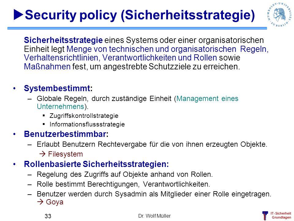 IT-Sicherheit Grundlagen Dr. Wolf Müller 33 Security policy (Sicherheitsstrategie) Sicherheitsstrategie eines Systems oder einer organisatorischen Ein