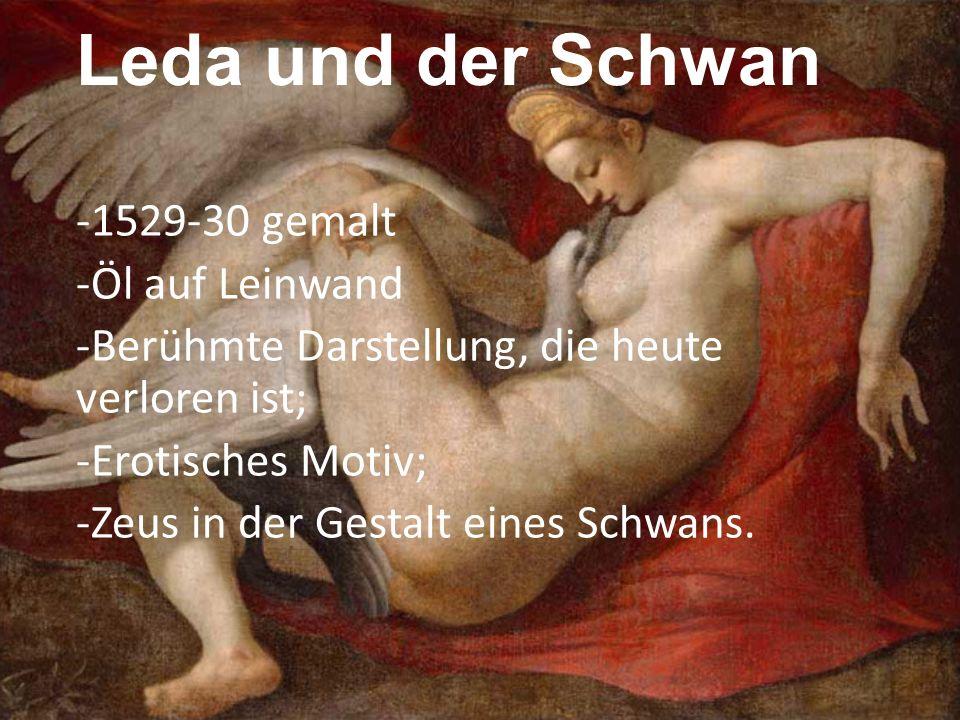 Leda und der Schwan -1529-30 gemalt -Öl auf Leinwand -Berühmte Darstellung, die heute verloren ist; -Erotisches Motiv; -Zeus in der Gestalt eines Schw