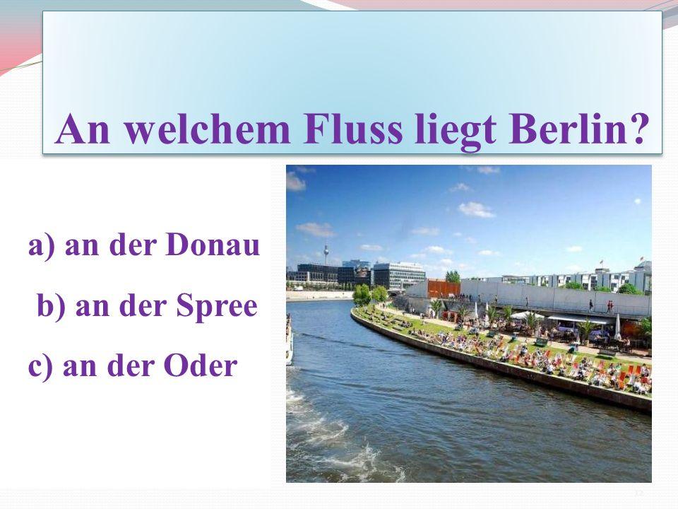 An welchem Fluss liegt Berlin? а) an der Donau b) an der Spree c) an der Oder 12