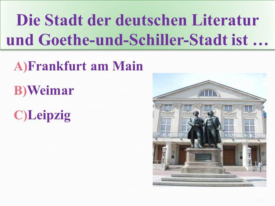 Die Stadt der deutschen Literatur und Goethe-und-Schiller-Stadt ist … A) Frankfurt am Main B) Weimar C) Leipzig 14