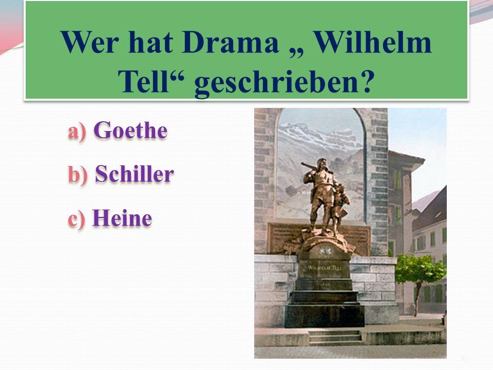 Wer hat Drama Wilhelm Tell geschrieben? a) Goethe b) Schiller c) Heine a) Goethe b) Schiller c) Heine 15