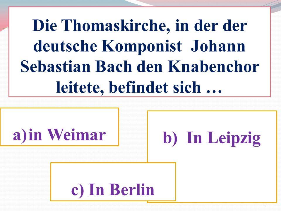 Die Thomaskirche, in der der deutsche Komponist Johann Sebastian Bach den Knabenchor leitete, befindet sich … a)in Weimar b) In Leipzig c) In Berlin 1