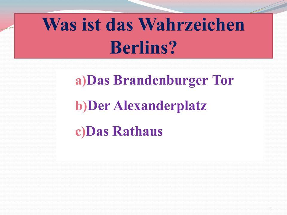 Was ist das Wahrzeichen Berlins? a) Das Brandenburger Tor b) Der Alexanderplatz c) Das Rathaus 19