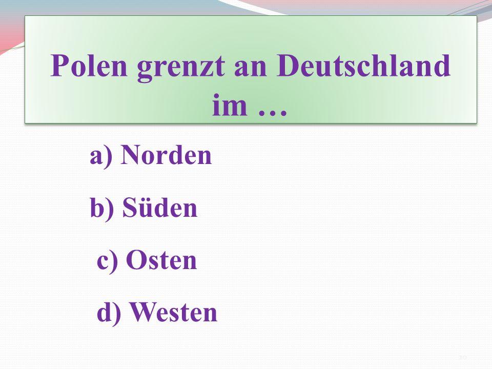 Polen grenzt an Deutschland im … a) Norden b) Süden c) Osten d) Westen 20