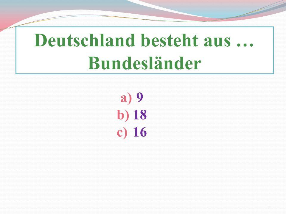 Deutschland besteht aus … Bundesländer a)9 b)18 c)16 21