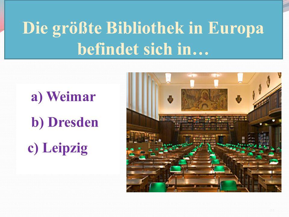 Die größte Bibliothek in Europa befindet sich in… a) Weimar b) Dresden c) Leipzig 22
