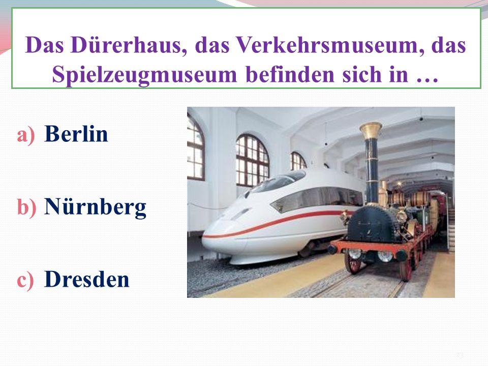 Das Dürerhaus, das Verkehrsmuseum, das Spielzeugmuseum befinden sich in … a) Berlin b) Nürnberg c) Dresden 23