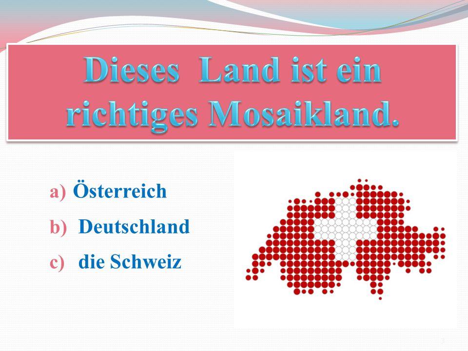 a) Österreich b) Deutschland c) die Schweiz 3