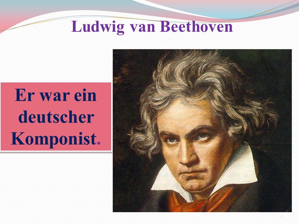 Er war ein deutscher Komponist. Ludwig van Beethoven 38