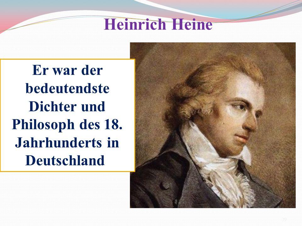 Er war der bedeutendste Dichter und Philosoph des 18. Jahrhunderts in Deutschland Heinrich Heine 39