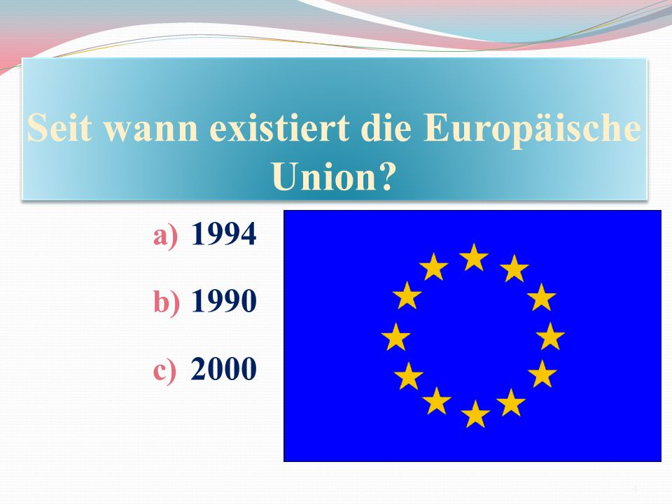 Seit wann existiert die Europäische Union? a) 1994 b) 1990 c) 2000 4