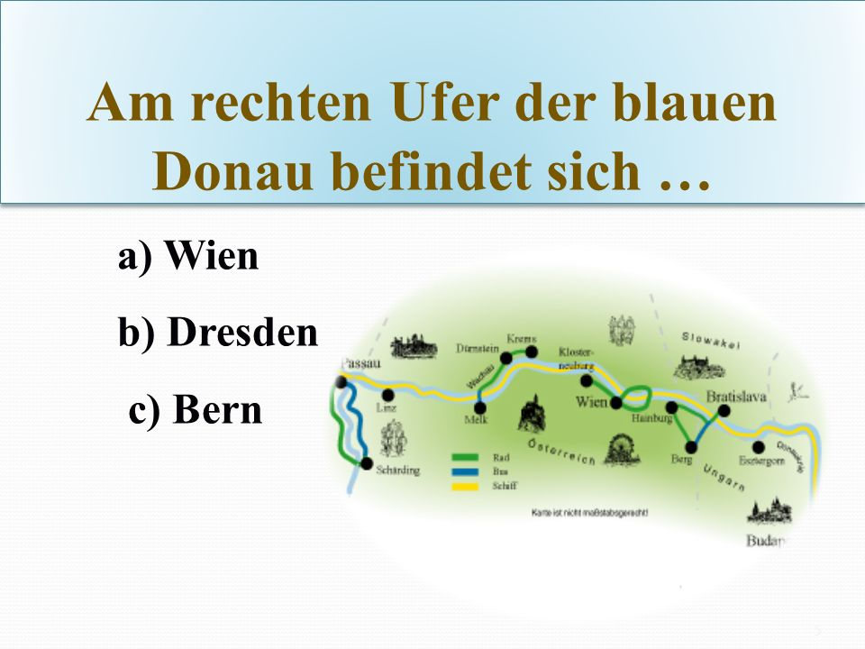 Am rechten Ufer der blauen Donau befindet sich … a) Wien b) Dresden c) Bern 5