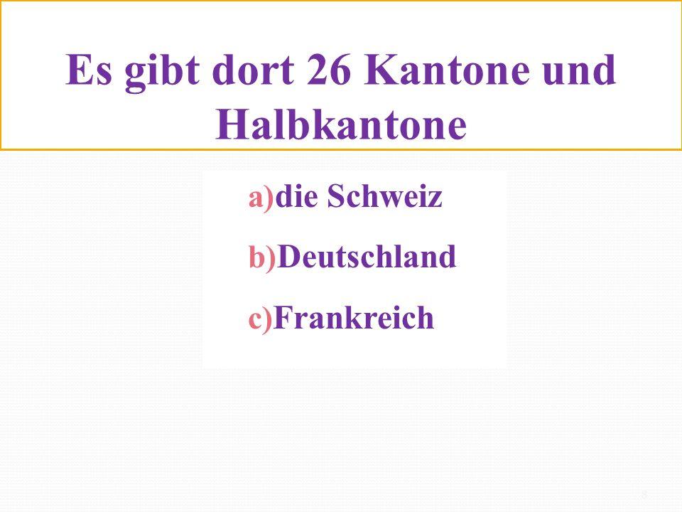 Es gibt dort 26 Kantone und Halbkantone a) die Schweiz b) Deutschland c) Frankreich 8