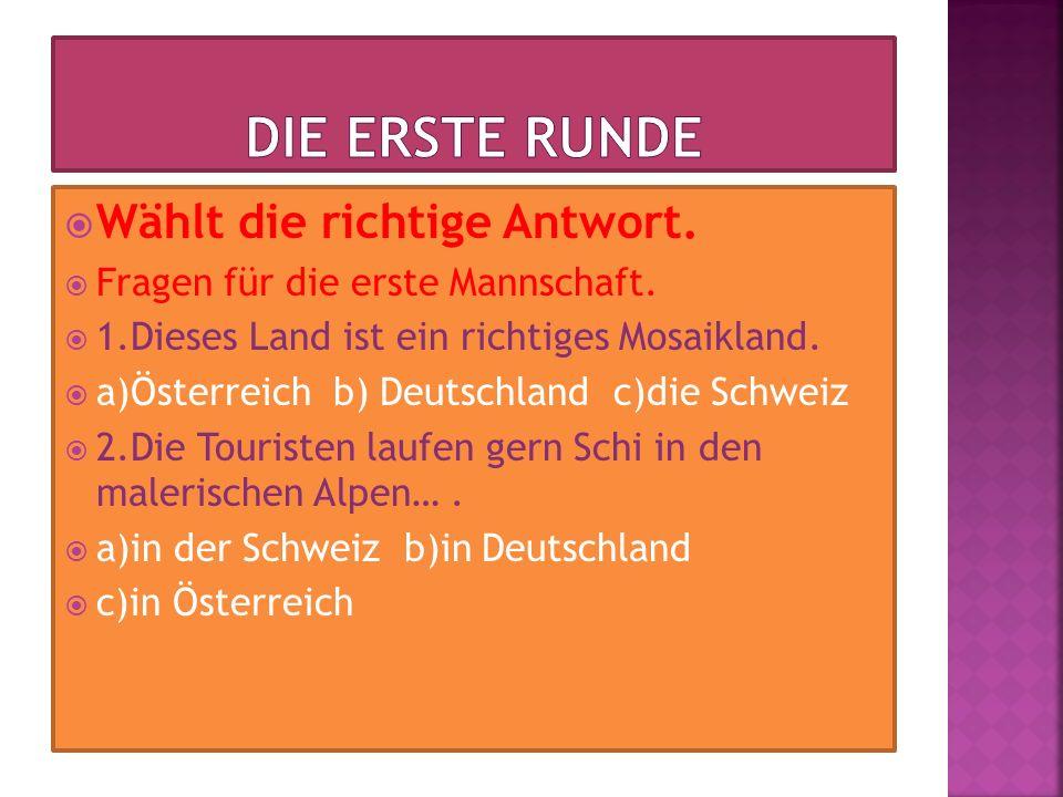 Wählt die richtige Antwort. Fragen für die erste Mannschaft. 1.Dieses Land ist ein richtiges Mosaikland. a)Österreich b) Deutschland c)die Schweiz 2.D