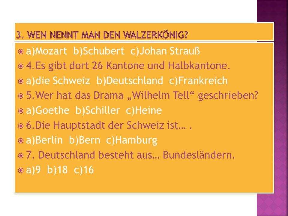 a)Mozart b)Schubert c)Johan Strauß 4.Es gibt dort 26 Kantone und Halbkantone. a)die Schweiz b)Deutschland c)Frankreich 5.Wer hat das Drama Wilhelm Tel