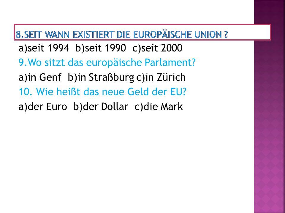 a)seit 1994 b)seit 1990 c)seit 2000 9.Wo sitzt das europäische Parlament? a)in Genf b)in Straßburg c)in Zürich 10. Wie heißt das neue Geld der EU? a)d