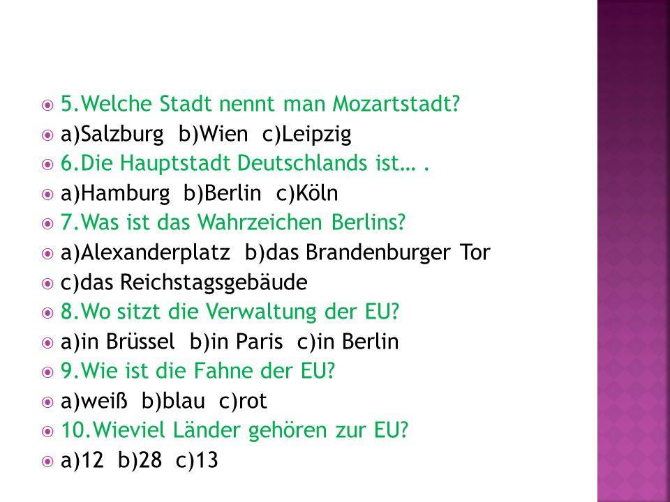 5.Welche Stadt nennt man Mozartstadt? a)Salzburg b)Wien c)Leipzig 6.Die Hauptstadt Deutschlands ist…. a)Hamburg b)Berlin c)Köln 7.Was ist das Wahrzeic