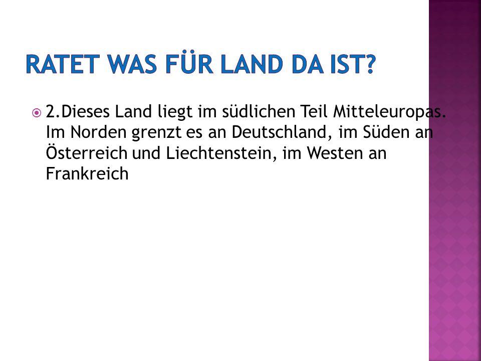 2.Dieses Land liegt im südlichen Teil Mitteleuropas. Im Norden grenzt es an Deutschland, im Süden an Österreich und Liechtenstein, im Westen an Frankr