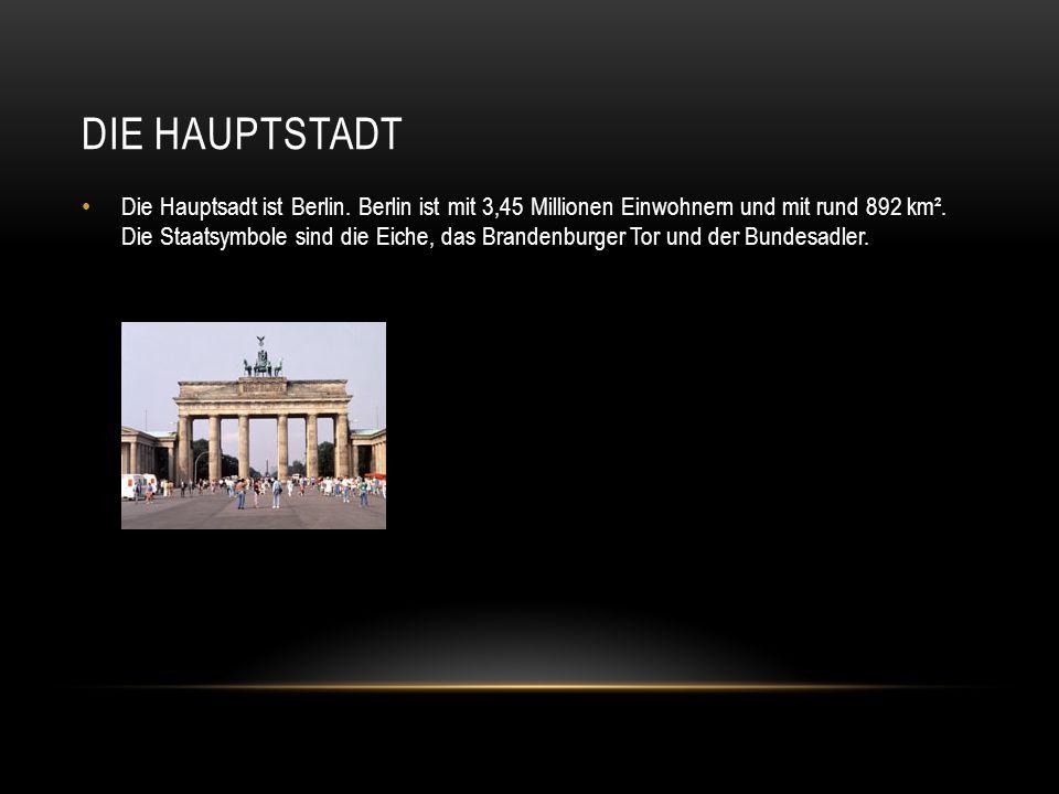 DIE HAUPTSTADT Die Hauptsadt ist Berlin. Berlin ist mit 3,45 Millionen Einwohnern und mit rund 892 km². Die Staatsymbole sind die Eiche, das Brandenbu