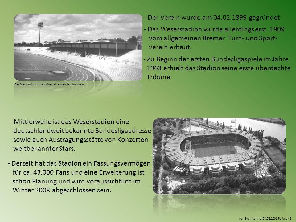 von Sven Lehner 08.02.2008 Folie 2 / 8 - Der Verein wurde am 04.02.1899 gegründet - Das Weserstadion wurde allerdings erst 1909 vom allgemeinen Bremer Turn- und Sport- verein erbaut.