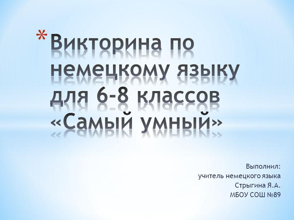 Выполнил: учитель немецкого языка Стрыгина Я.А. МБОУ СОШ 89