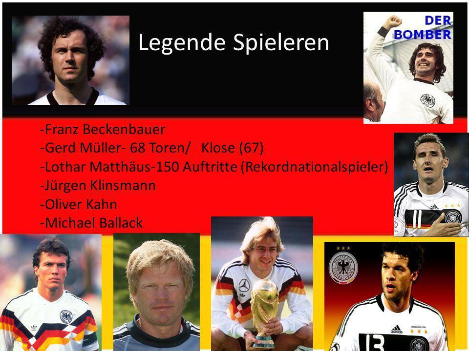 Legende Spieleren -Franz Beckenbauer -Gerd Müller- 68 Toren/ Klose (67) -Lothar Matthäus-150 Auftritte (Rekordnationalspieler) -Jürgen Klinsmann -Oliver Kahn -Michael Ballack