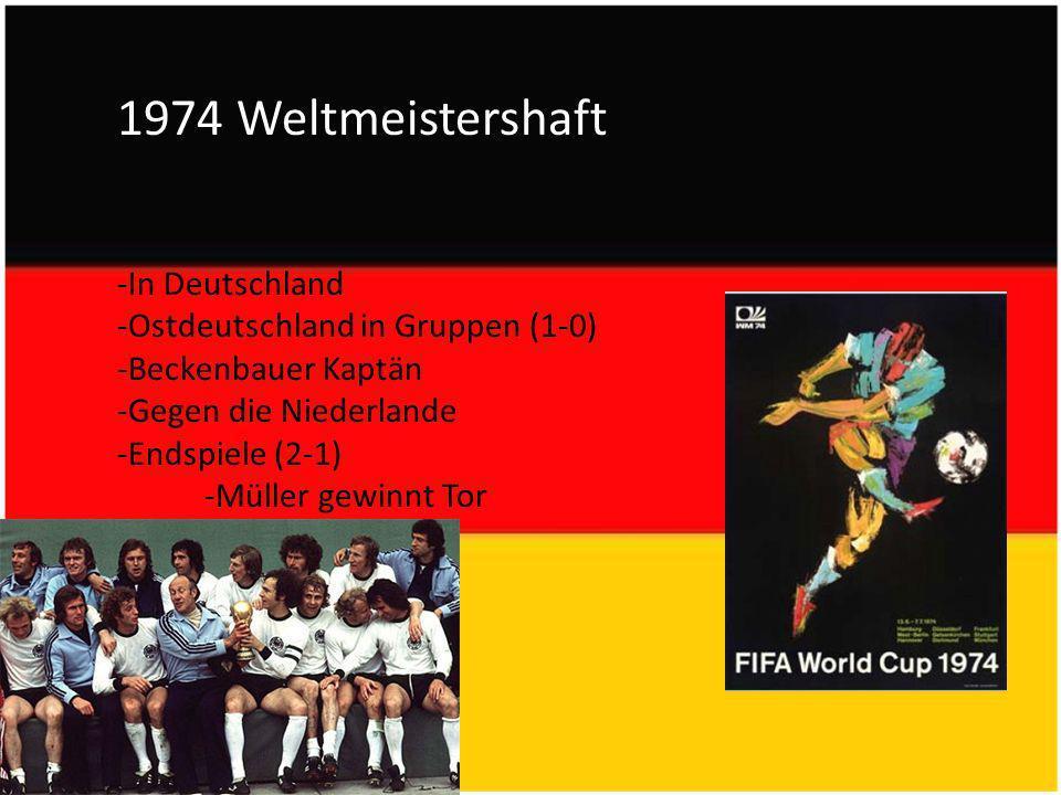 1974 Weltmeistershaft -In Deutschland -Ostdeutschland in Gruppen (1-0) -Beckenbauer Kaptän -Gegen die Niederlande -Endspiele (2-1) -Müller gewinnt Tor