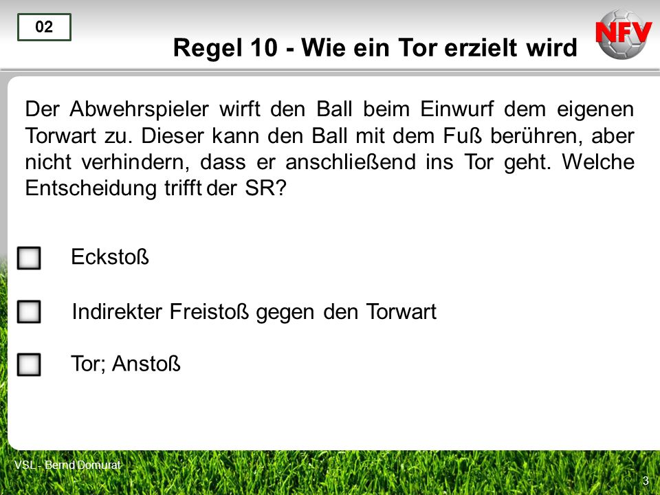 3 Regel 10 - Wie ein Tor erzielt wird Der Abwehrspieler wirft den Ball beim Einwurf dem eigenen Torwart zu. Dieser kann den Ball mit dem Fuß berühren,