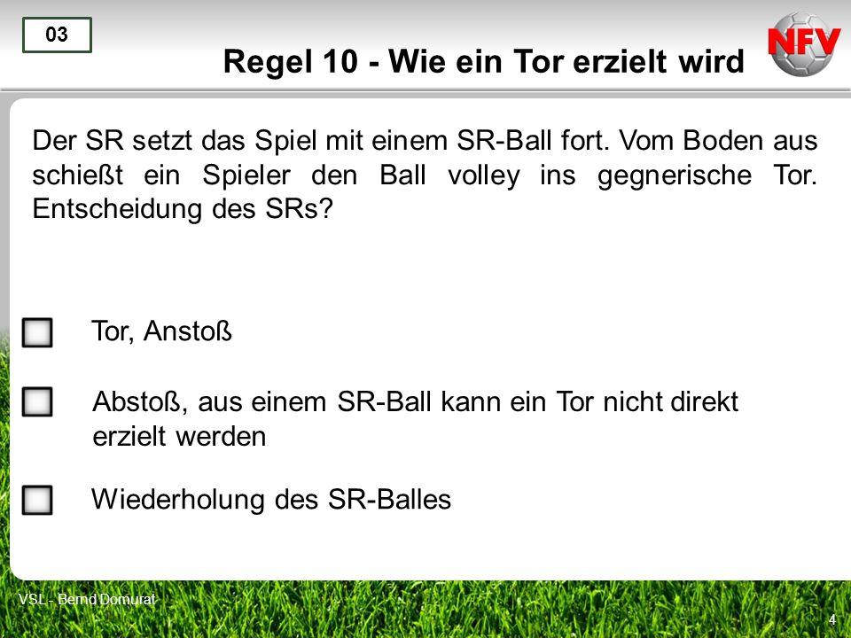 4 Regel 10 - Wie ein Tor erzielt wird Der SR setzt das Spiel mit einem SR-Ball fort. Vom Boden aus schießt ein Spieler den Ball volley ins gegnerische