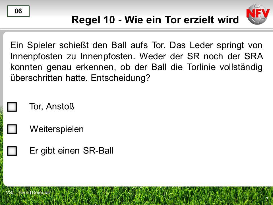7 Regel 10 - Wie ein Tor erzielt wird Ein Spieler schießt den Ball aufs Tor. Das Leder springt von Innenpfosten zu Innenpfosten. Weder der SR noch der