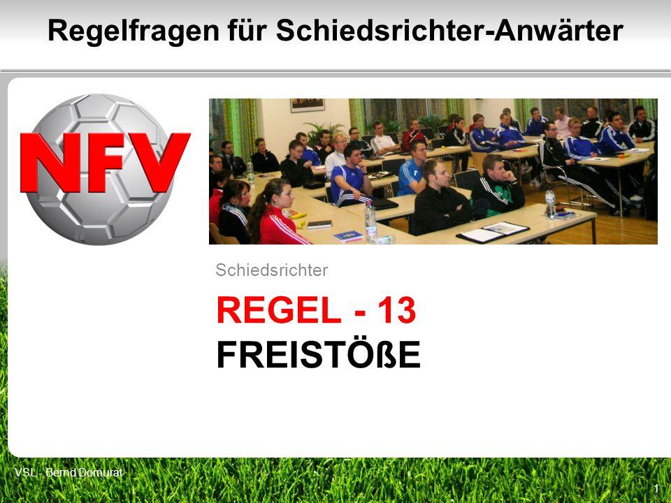 REGEL - 13 FREISTÖßE Schiedsrichter 1 Regelfragen für Schiedsrichter-Anwärter VSL - Bernd Domurat