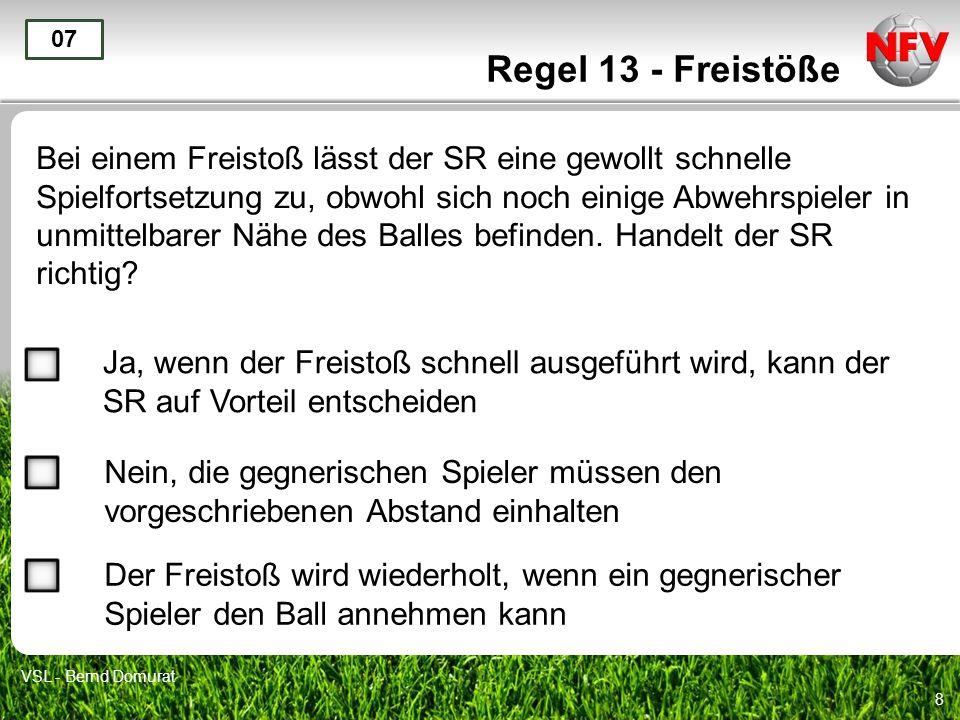 8 Regel 13 - Freistöße Bei einem Freistoß lässt der SR eine gewollt schnelle Spielfortsetzung zu, obwohl sich noch einige Abwehrspieler in unmittelbar