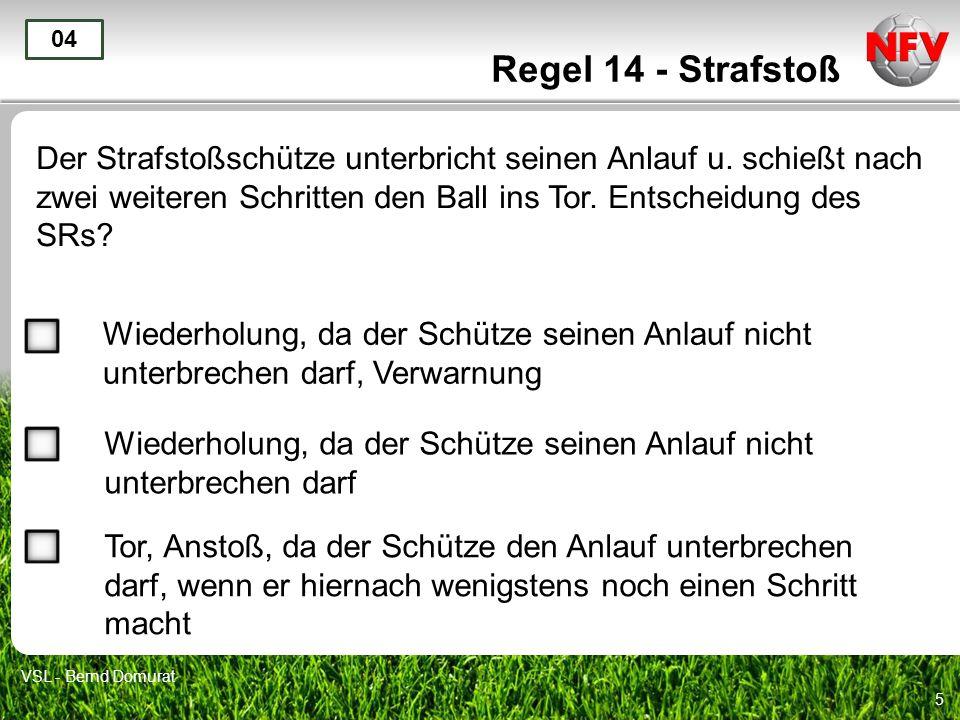 5 Regel 14 - Strafstoß Der Strafstoßschütze unterbricht seinen Anlauf u. schießt nach zwei weiteren Schritten den Ball ins Tor. Entscheidung des SRs?