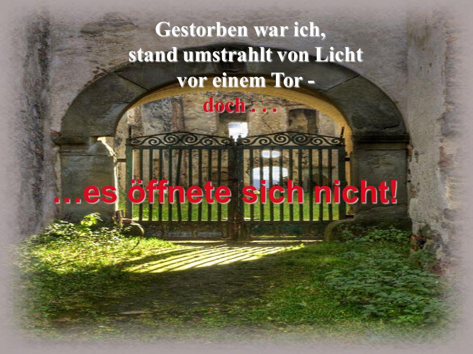 Gestorben war ich, stand umstrahlt von Licht vor einem Tor - stand umstrahlt von Licht vor einem Tor - doch...