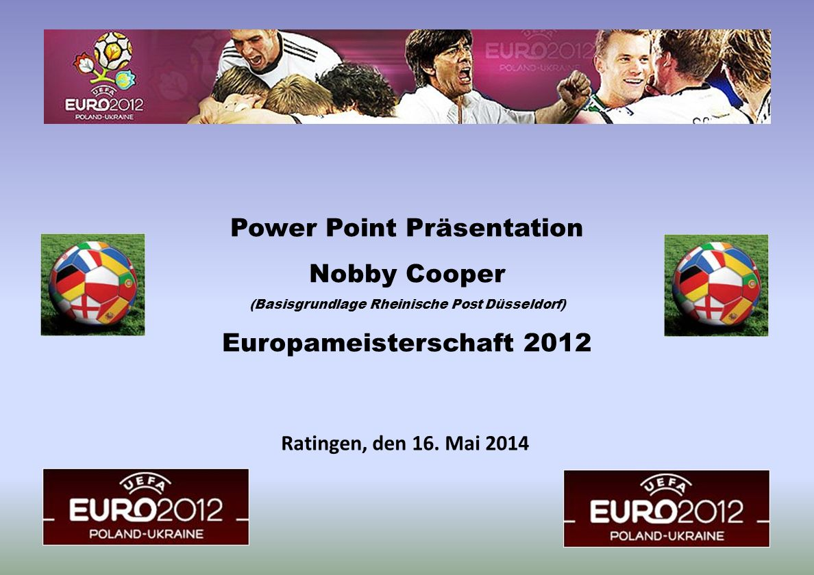 Ratingen, den 16. Mai 2014 Power Point Präsentation Nobby Cooper (Basisgrundlage Rheinische Post Düsseldorf) Europameisterschaft 2012