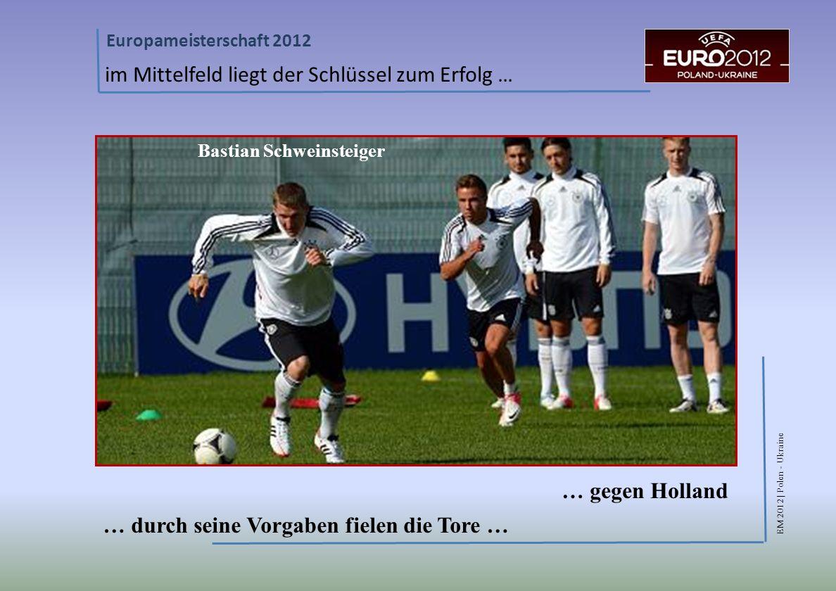 EM 2012 | Polen - Ukraine Europameisterschaft 2012 im Mittelfeld liegt der Schlüssel zum Erfolg … … gegen Holland … durch seine Vorgaben fielen die Tore … Bastian Schweinsteiger