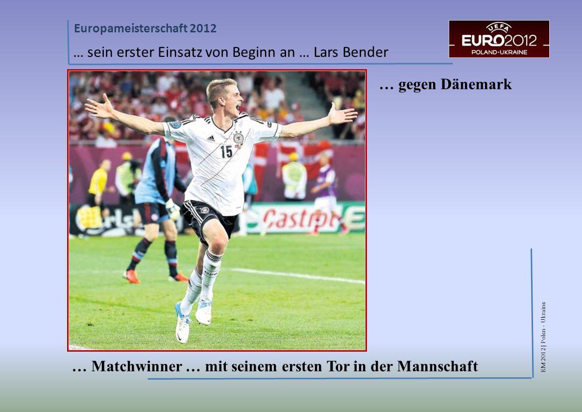 EM 2012 | Polen - Ukraine Europameisterschaft 2012 … sein erster Einsatz von Beginn an … Lars Bender … Matchwinner … mit seinem ersten Tor in der Mannschaft … gegen Dänemark