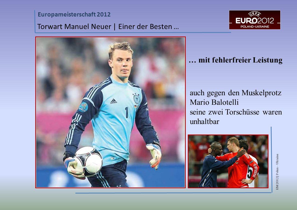 EM 2012 | Polen - Ukraine Europameisterschaft 2012 Torwart Manuel Neuer | Einer der Besten … … mit fehlerfreier Leistung auch gegen den Muskelprotz Mario Balotelli seine zwei Torschüsse waren unhaltbar