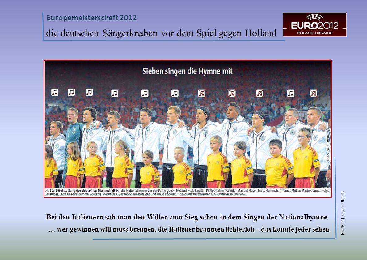 EM 2012 | Polen - Ukraine Europameisterschaft 2012 die deutschen Sängerknaben vor dem Spiel gegen Holland Bei den Italienern sah man den Willen zum Sieg schon in dem Singen der Nationalhymne … wer gewinnen will muss brennen, die Italiener brannten lichterloh – das konnte jeder sehen