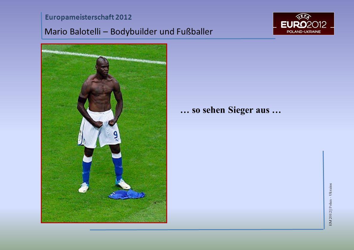 EM 2012 | Polen - Ukraine Europameisterschaft 2012 Mario Balotelli – Bodybuilder und Fußballer … so sehen Sieger aus …