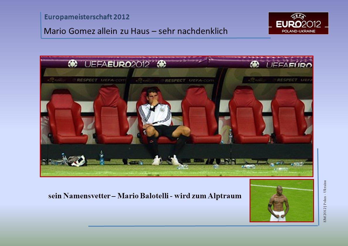 EM 2012 | Polen - Ukraine Europameisterschaft 2012 Mario Gomez allein zu Haus – sehr nachdenklich sein Namensvetter – Mario Balotelli - wird zum Alptraum
