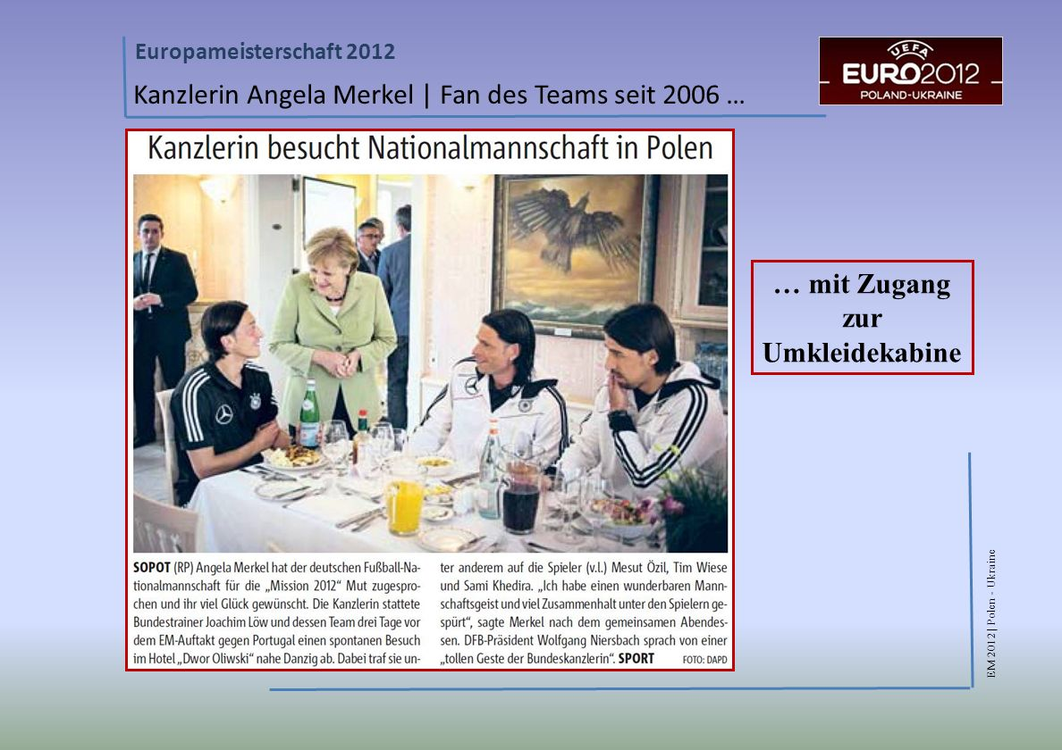 EM 2012 | Polen - Ukraine Europameisterschaft 2012 Kanzlerin Angela Merkel | Fan des Teams seit 2006 … … mit Zugang zur Umkleidekabine