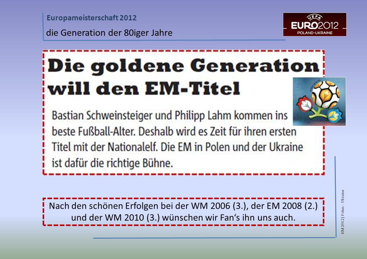 EM 2012 | Polen - Ukraine Europameisterschaft 2012 die Generation der 80iger Jahre Nach den schönen Erfolgen bei der WM 2006 (3.), der EM 2008 (2.) und der WM 2010 (3.) wünschen wir Fans ihn uns auch.