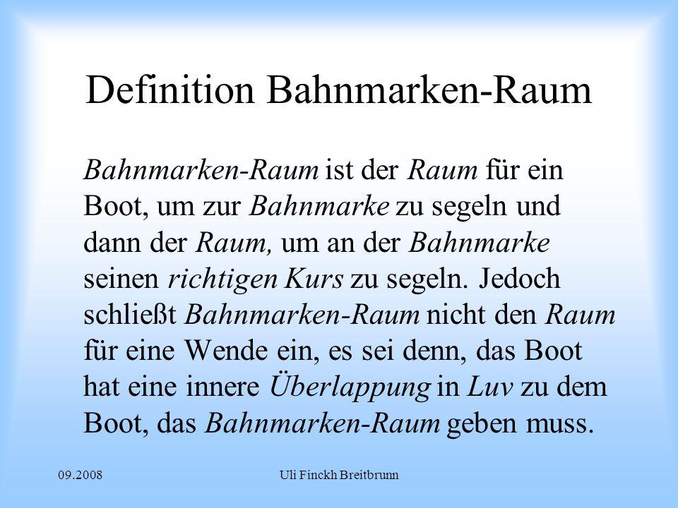 09.2008Uli Finckh Breitbrunn Definition Bahnmarken-Raum Bahnmarken-Raum ist der Raum für ein Boot, um zur Bahnmarke zu segeln und dann der Raum, um an der Bahnmarke seinen richtigen Kurs zu segeln.