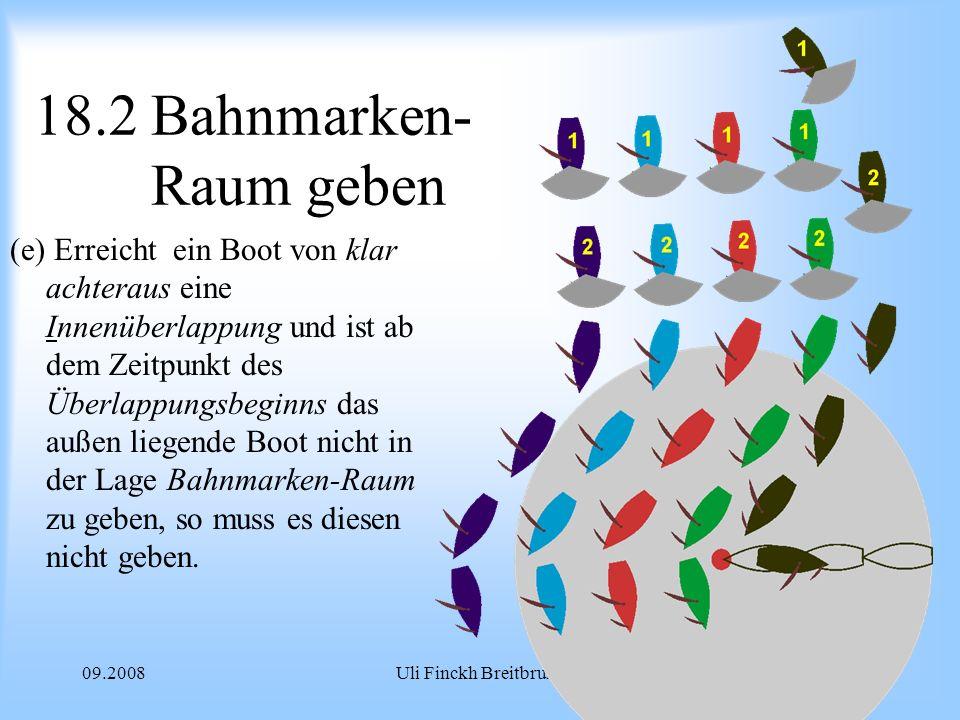 09.2008Uli Finckh Breitbrunn 18.2 Bahnmarken- Raum geben (e) Erreicht ein Boot von klar achteraus eine Innenüberlappung und ist ab dem Zeitpunkt des Überlappungsbeginns das außen liegende Boot nicht in der Lage Bahnmarken-Raum zu geben, so muss es diesen nicht geben.