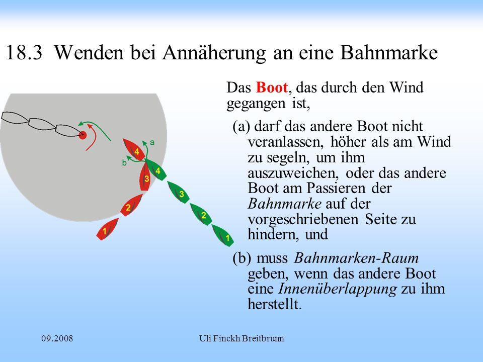 09.2008Uli Finckh Breitbrunn 18.3Wenden bei Annäherung an eine Bahnmarke Das Boot, das durch den Wind gegangen ist, (a) darf das andere Boot nicht veranlassen, höher als am Wind zu segeln, um ihm auszuweichen, oder das andere Boot am Passieren der Bahnmarke auf der vorgeschriebenen Seite zu hindern, und (b)muss Bahnmarken-Raum geben, wenn das andere Boot eine Innenüberlappung zu ihm herstellt.